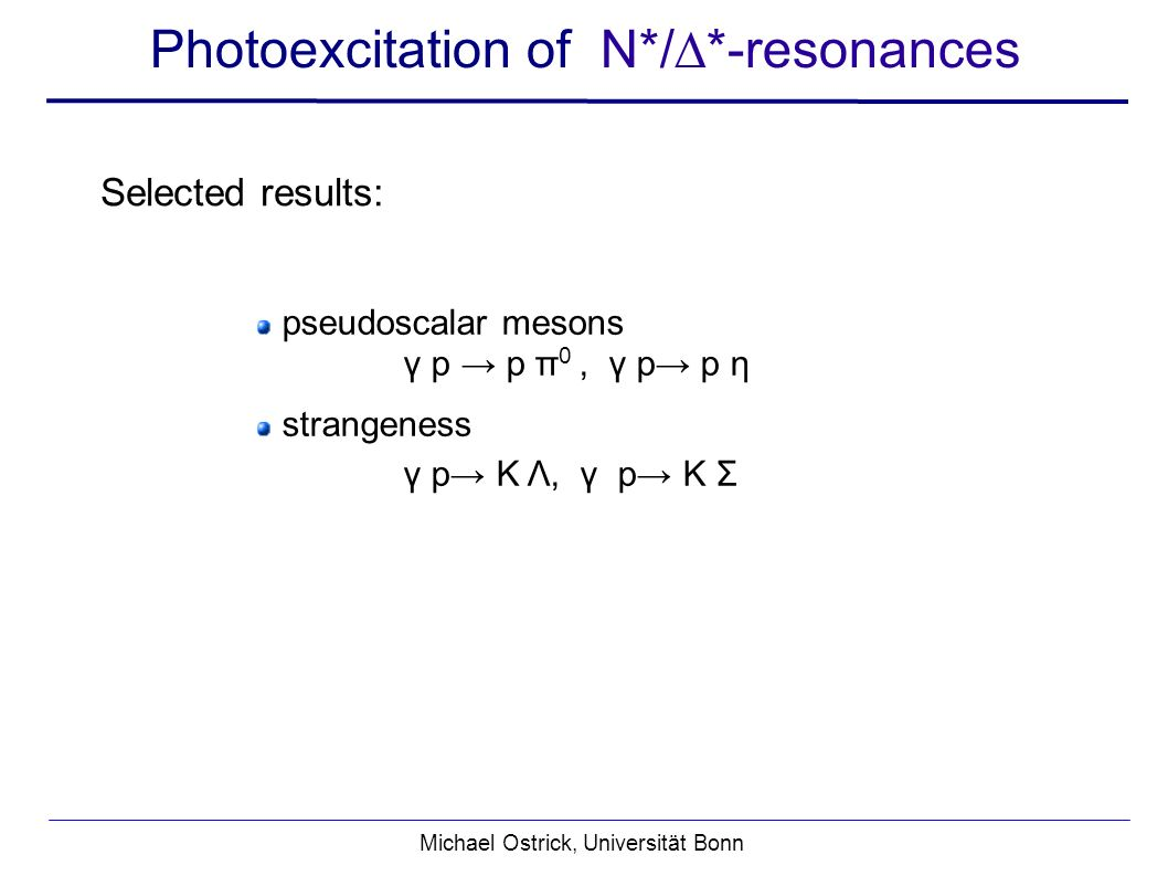 Michael Ostrick, Universität Bonn pseudoscalar mesons γ p p π 0, γ p p η strangeness γ p K Λ, γ p K Σ Selected results: Photoexcitation of N*/*-resonances