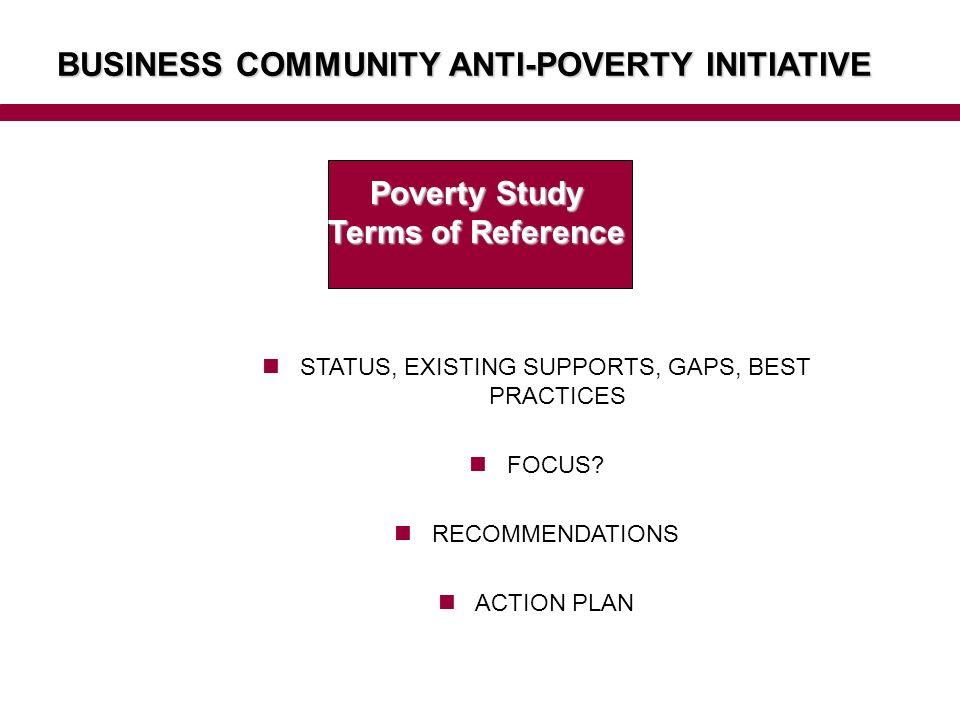 BUSINESS COMMUNITY ANTI-POVERTY INITIATIVE Poverty Study Terms of Reference STATUS, EXISTING SUPPORTS, GAPS, BEST PRACTICES FOCUS.