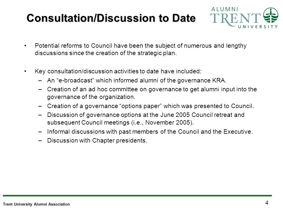 4 Trent University Alumni Association Consultation/Discussion to Date Potential reforms to Council have been the subject of numerous and lengthy discussions since the creation of the strategic plan.