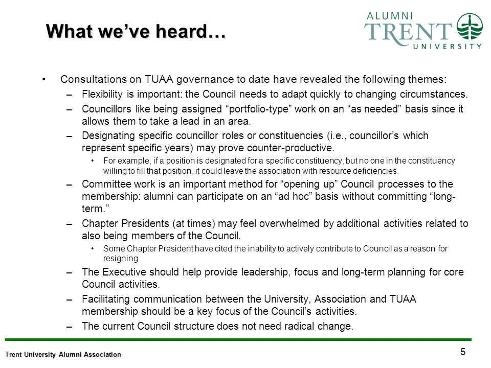 5 Trent University Alumni Association What weve heard… Consultations on TUAA governance to date have revealed the following themes: –Flexibility is important: the Council needs to adapt quickly to changing circumstances.