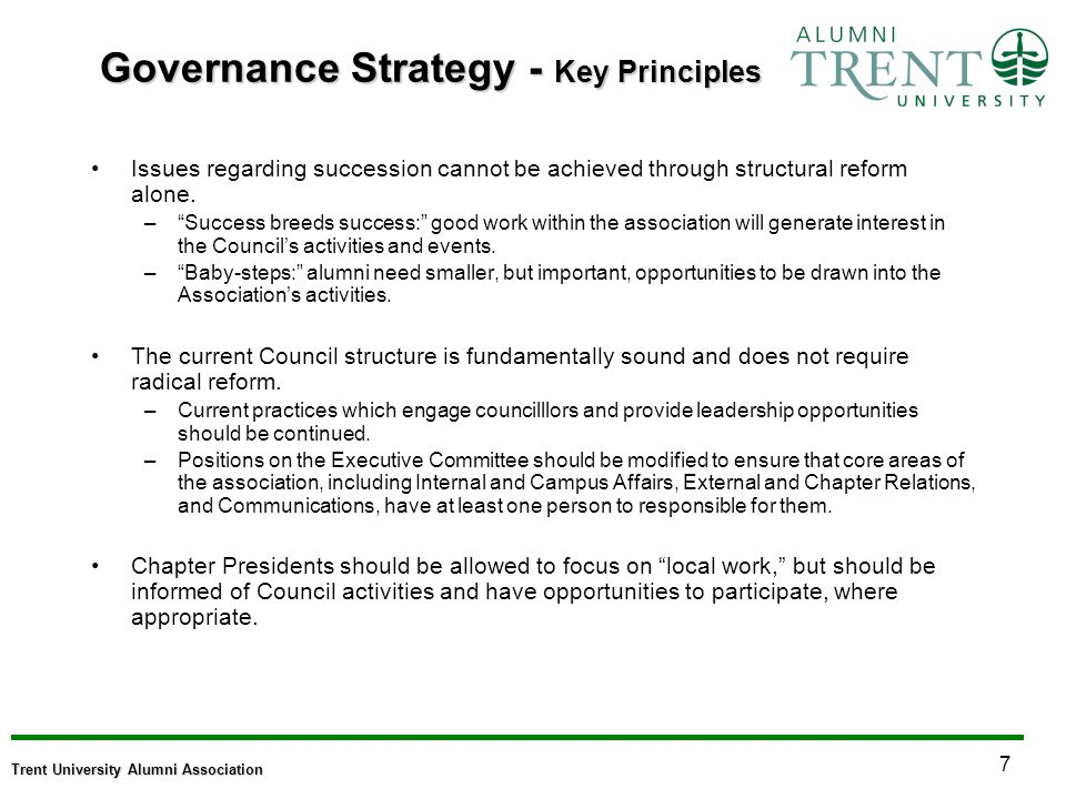 7 Trent University Alumni Association Governance Strategy - Key Principles Issues regarding succession cannot be achieved through structural reform alone.