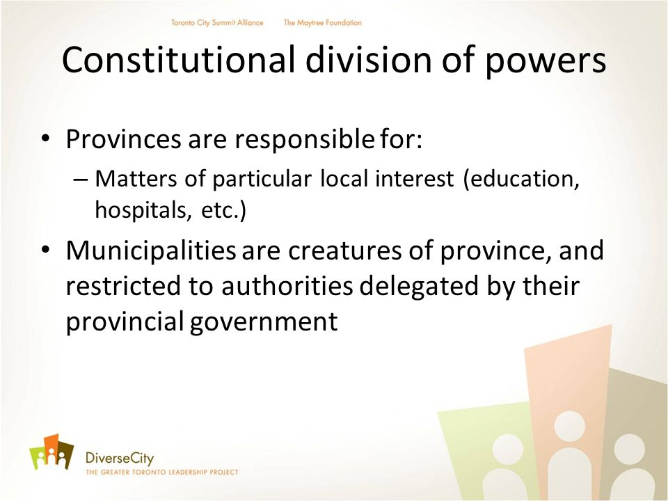 Constitutional division of powers Provinces are responsible for: – Matters of particular local interest (education, hospitals, etc.) Municipalities are creatures of province, and restricted to authorities delegated by their provincial government