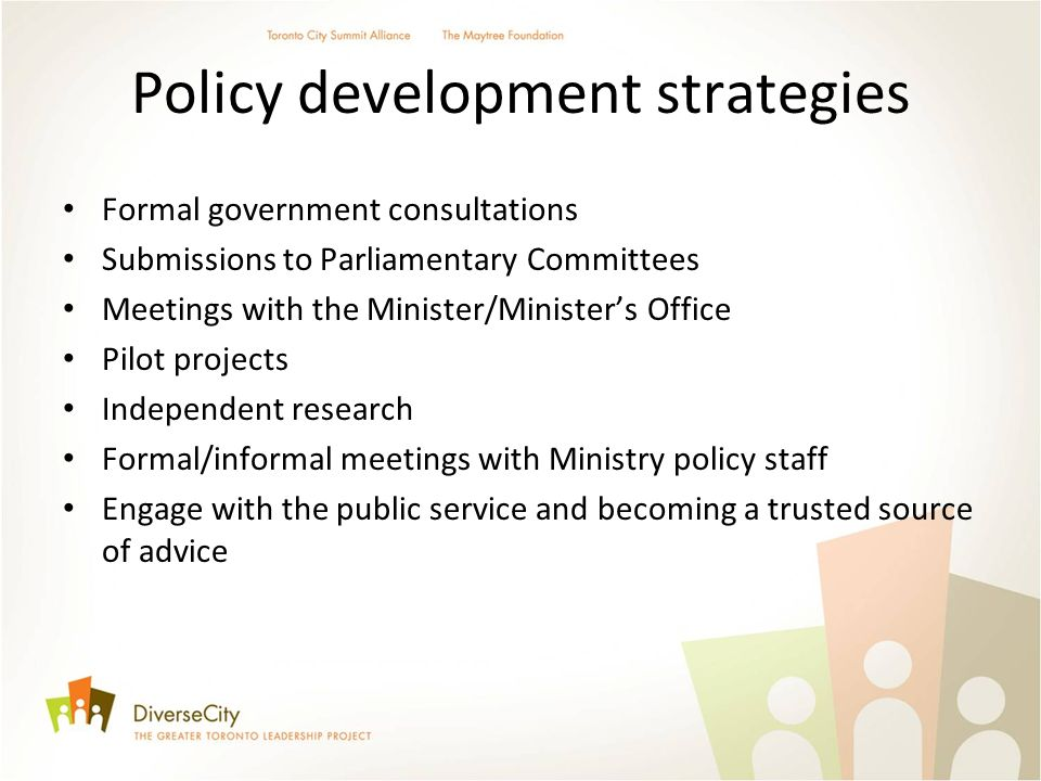 Policy development strategies Formal government consultations Submissions to Parliamentary Committees Meetings with the Minister/Ministers Office Pilot projects Independent research Formal/informal meetings with Ministry policy staff Engage with the public service and becoming a trusted source of advice