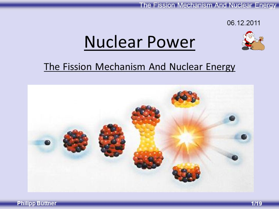 The Fission Mechanism And Nuclear Energy Philipp Büttner 1/19 The Fission Mechanism And Nuclear Energy Nuclear Power 06.12.2011