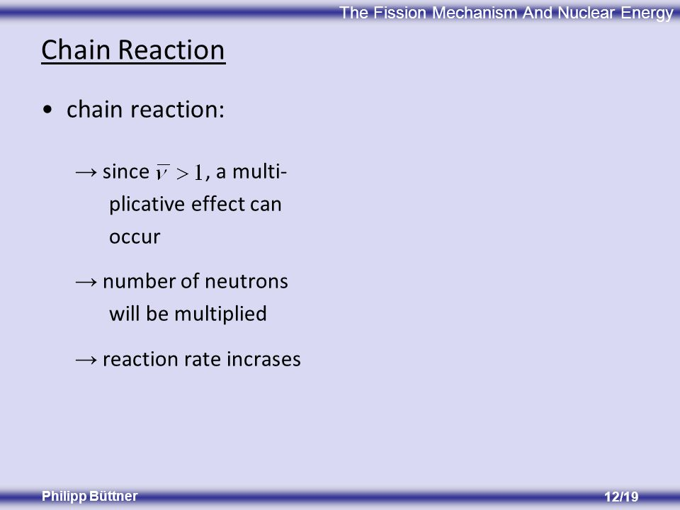 The Fission Mechanism And Nuclear Energy Philipp Büttner 12/19 Chain Reaction chain reaction: since, a multi- plicative effect can occur number of neutrons will be multiplied reaction rate incrases
