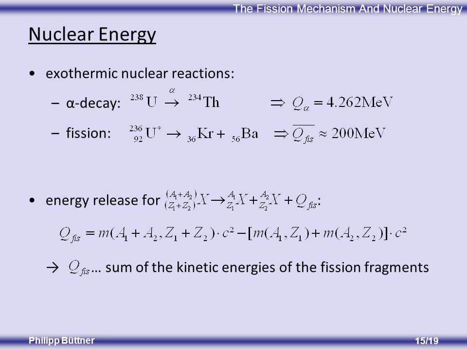 The Fission Mechanism And Nuclear Energy Philipp Büttner 15/19 Nuclear Energy exothermic nuclear reactions: –α-decay: –fission: energy release for : … sum of the kinetic energies of the fission fragments