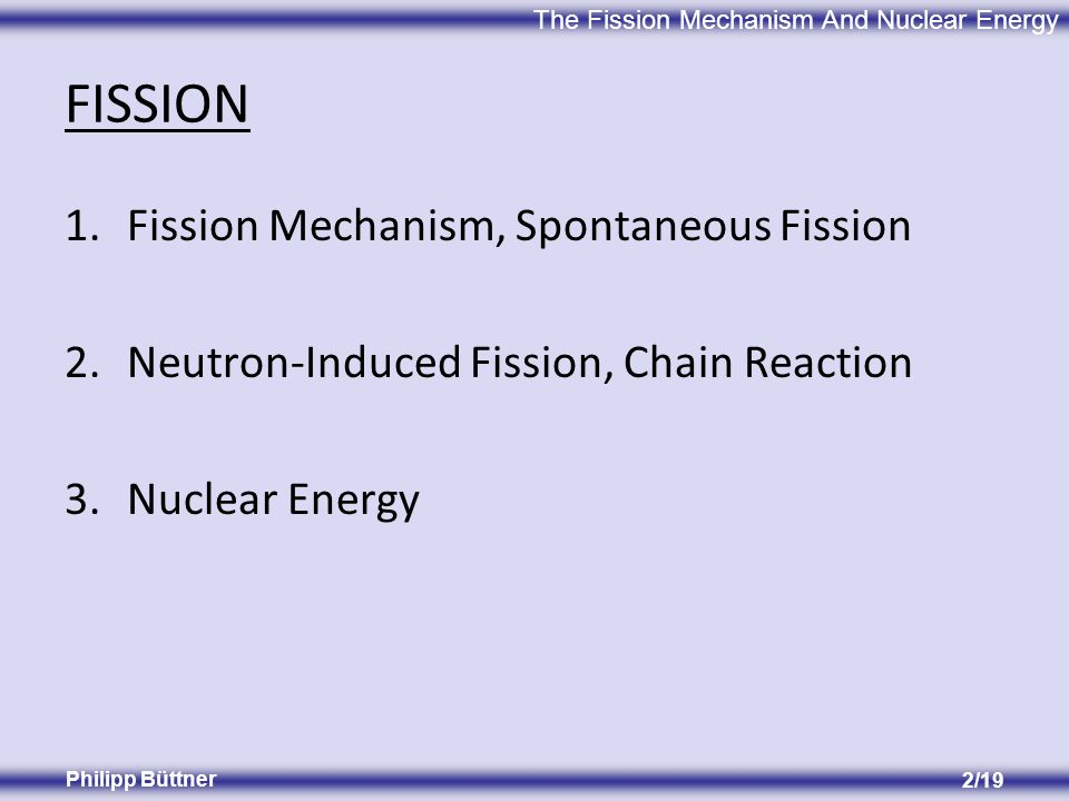 The Fission Mechanism And Nuclear Energy Philipp Büttner 2/19 FISSION 1.Fission Mechanism, Spontaneous Fission 2.Neutron-Induced Fission, Chain Reaction 3.Nuclear Energy