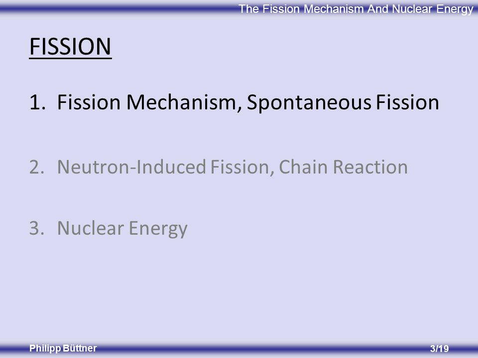 The Fission Mechanism And Nuclear Energy Philipp Büttner 3/19 FISSION 1.Fission Mechanism, Spontaneous Fission 2.Neutron-Induced Fission, Chain Reaction 3.Nuclear Energy