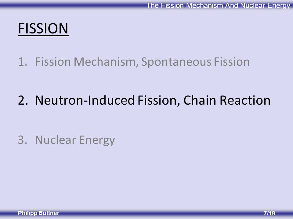 The Fission Mechanism And Nuclear Energy Philipp Büttner 7/19 FISSION 1.Fission Mechanism, Spontaneous Fission 2.Neutron-Induced Fission, Chain Reaction 3.Nuclear Energy