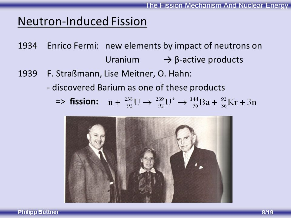 The Fission Mechanism And Nuclear Energy Philipp Büttner 8/19 Neutron-Induced Fission 1934Enrico Fermi:new elements by impact of neutrons on Uranium β-active products 1939F.