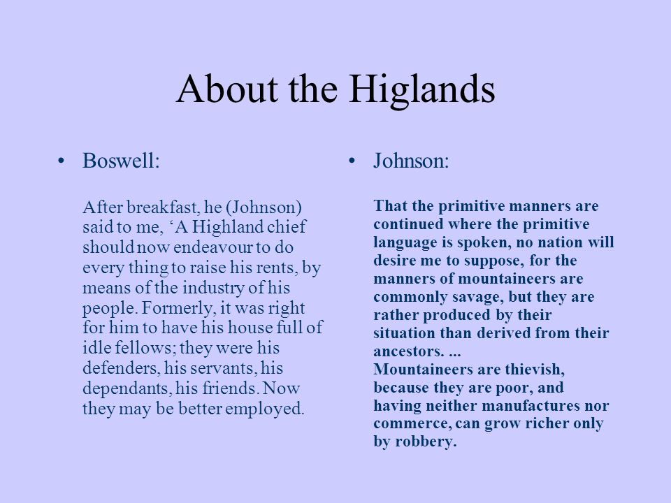 About the Higlands Boswell: After breakfast, he (Johnson) said to me, A Highland chief should now endeavour to do every thing to raise his rents, by means of the industry of his people.