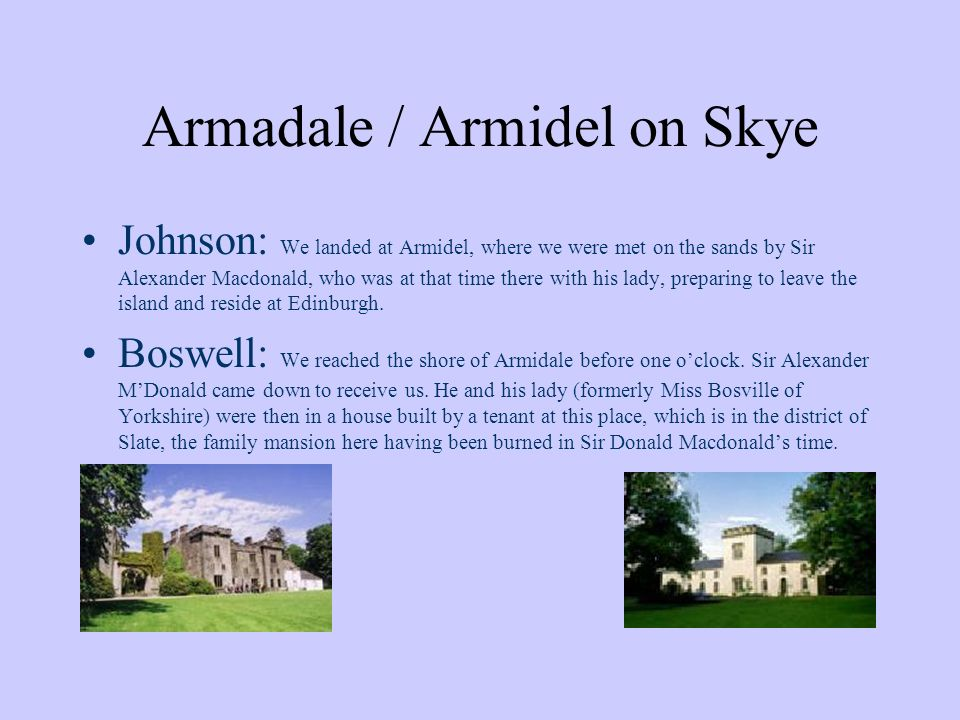 Armadale / Armidel on Skye Johnson: We landed at Armidel, where we were met on the sands by Sir Alexander Macdonald, who was at that time there with his lady, preparing to leave the island and reside at Edinburgh.