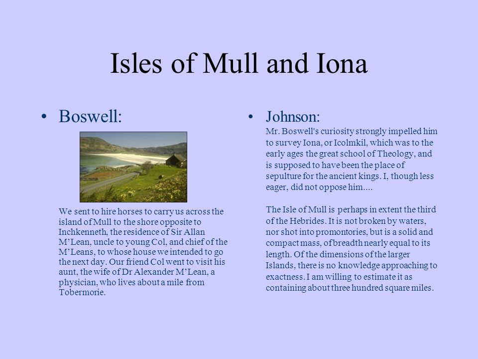 Isles of Mull and Iona Boswell: We sent to hire horses to carry us across the island of Mull to the shore opposite to Inchkenneth, the residence of Sir Allan MLean, uncle to young Col, and chief of the MLeans, to whose house we intended to go the next day.