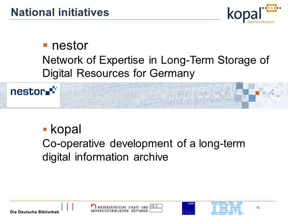 14 nestor Network of Expertise in Long-Term Storage of Digital Resources for Germany kopal Co-operative development of a long-term digital information archive National initiatives