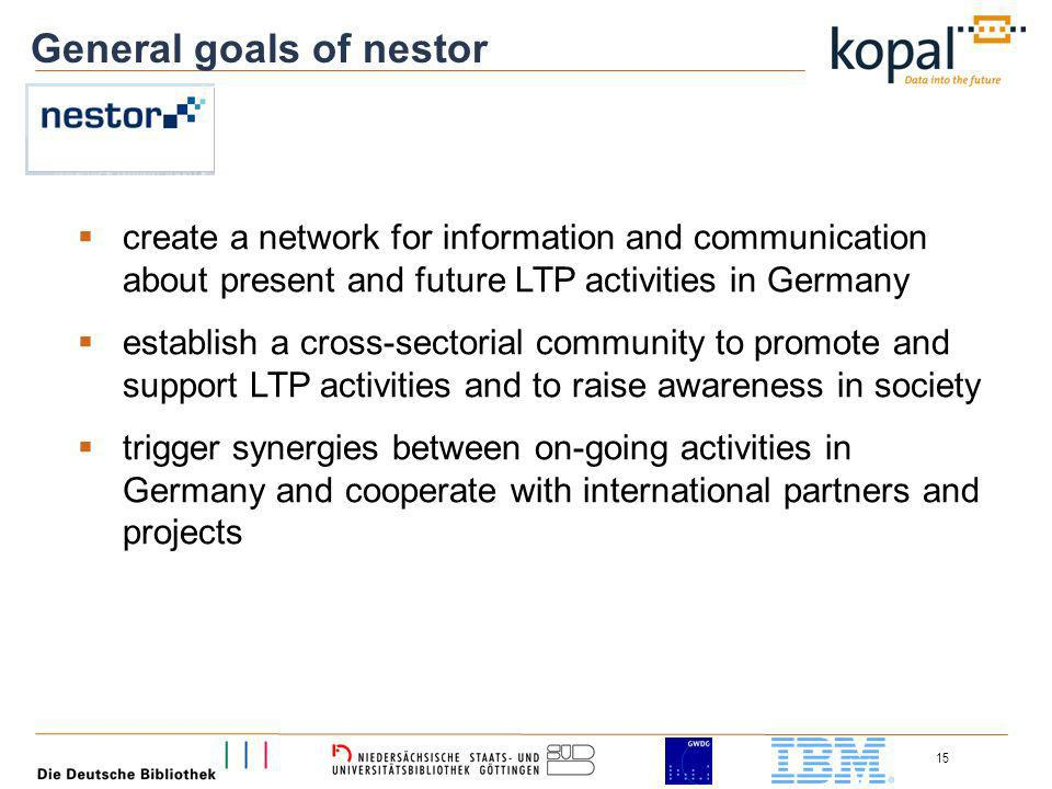 15 General goals of nestor create a network for information and communication about present and future LTP activities in Germany establish a cross-sectorial community to promote and support LTP activities and to raise awareness in society trigger synergies between on-going activities in Germany and cooperate with international partners and projects