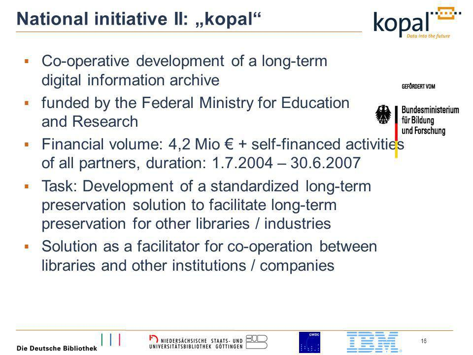 16 National initiative II: kopal Co-operative development of a long-term digital information archive funded by the Federal Ministry for Education and Research Financial volume: 4,2 Mio + self-financed activities of all partners, duration: – Task: Development of a standardized long-term preservation solution to facilitate long-term preservation for other libraries / industries Solution as a facilitator for co-operation between libraries and other institutions / companies