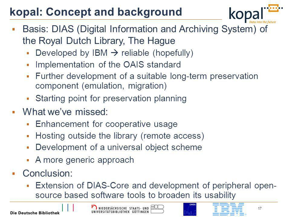 17 kopal: Concept and background Basis: DIAS (Digital Information and Archiving System) of the Royal Dutch Library, The Hague Developed by IBM reliable (hopefully) Implementation of the OAIS standard Further development of a suitable long-term preservation component (emulation, migration) Starting point for preservation planning What weve missed: Enhancement for cooperative usage Hosting outside the library (remote access) Development of a universal object scheme A more generic approach Conclusion: Extension of DIAS-Core and development of peripheral open- source based software tools to broaden its usability