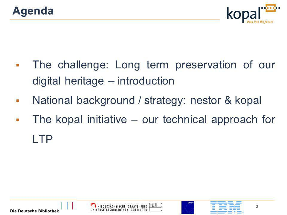 2 Agenda The challenge: Long term preservation of our digital heritage – introduction National background / strategy: nestor & kopal The kopal initiative – our technical approach for LTP