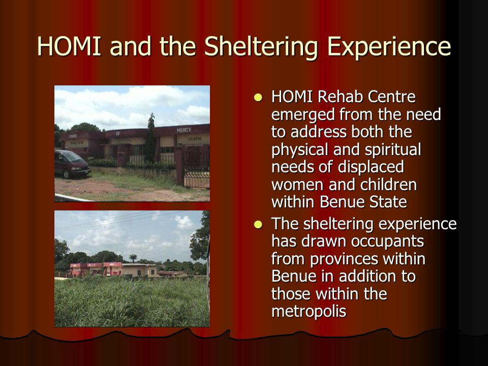 HOMI and the Sheltering Experience HOMI Rehab Centre emerged from the need to address both the physical and spiritual needs of displaced women and children within Benue State HOMI Rehab Centre emerged from the need to address both the physical and spiritual needs of displaced women and children within Benue State The sheltering experience has drawn occupants from provinces within Benue in addition to those within the metropolis The sheltering experience has drawn occupants from provinces within Benue in addition to those within the metropolis