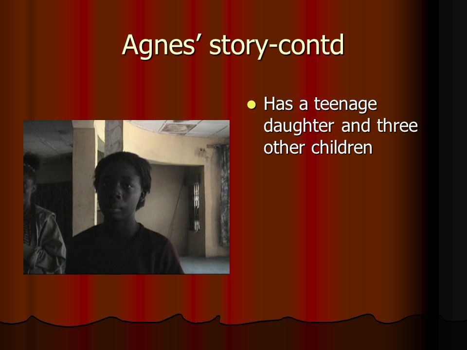 Agnes story-contd Has a teenage daughter and three other children Has a teenage daughter and three other children