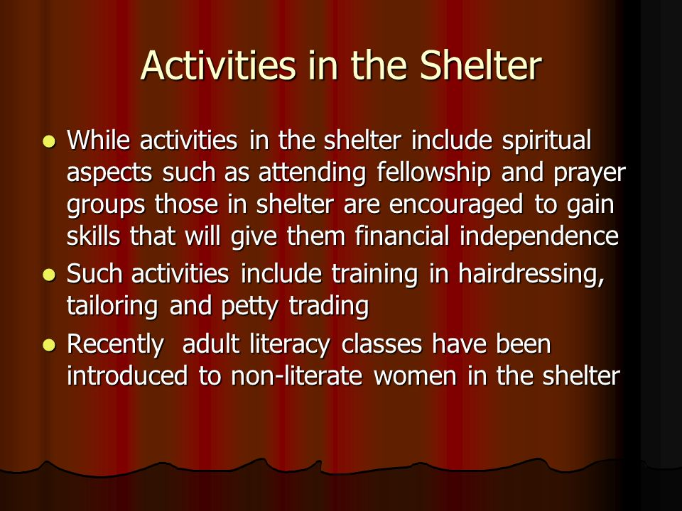Activities in the Shelter While activities in the shelter include spiritual aspects such as attending fellowship and prayer groups those in shelter are encouraged to gain skills that will give them financial independence While activities in the shelter include spiritual aspects such as attending fellowship and prayer groups those in shelter are encouraged to gain skills that will give them financial independence Such activities include training in hairdressing, tailoring and petty trading Such activities include training in hairdressing, tailoring and petty trading Recently adult literacy classes have been introduced to non-literate women in the shelter Recently adult literacy classes have been introduced to non-literate women in the shelter