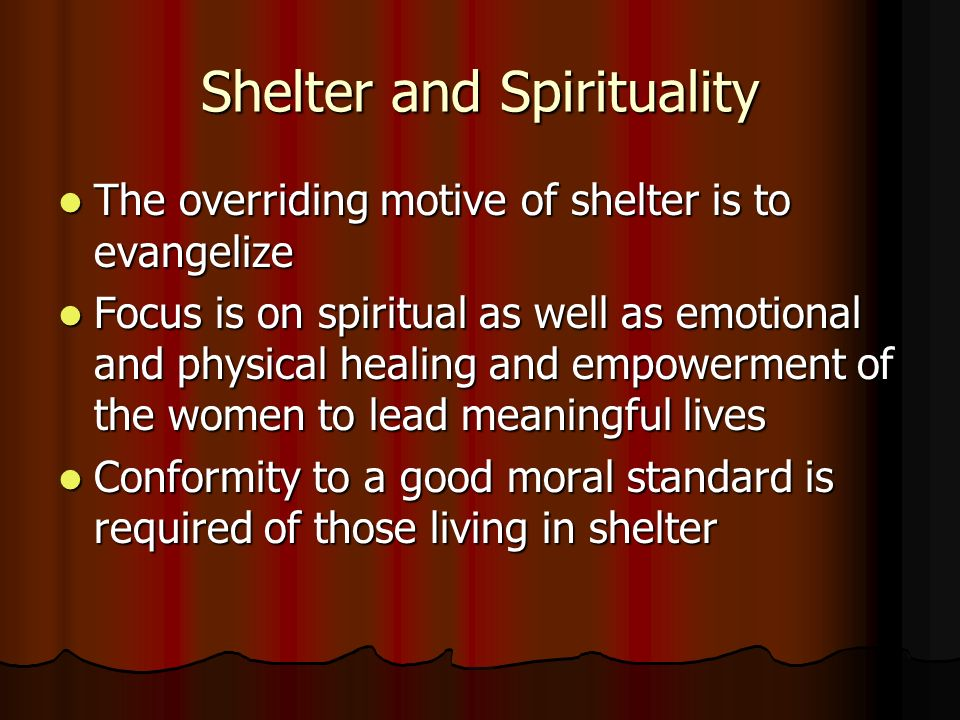 Shelter and Spirituality The overriding motive of shelter is to evangelize The overriding motive of shelter is to evangelize Focus is on spiritual as well as emotional and physical healing and empowerment of the women to lead meaningful lives Focus is on spiritual as well as emotional and physical healing and empowerment of the women to lead meaningful lives Conformity to a good moral standard is required of those living in shelter Conformity to a good moral standard is required of those living in shelter