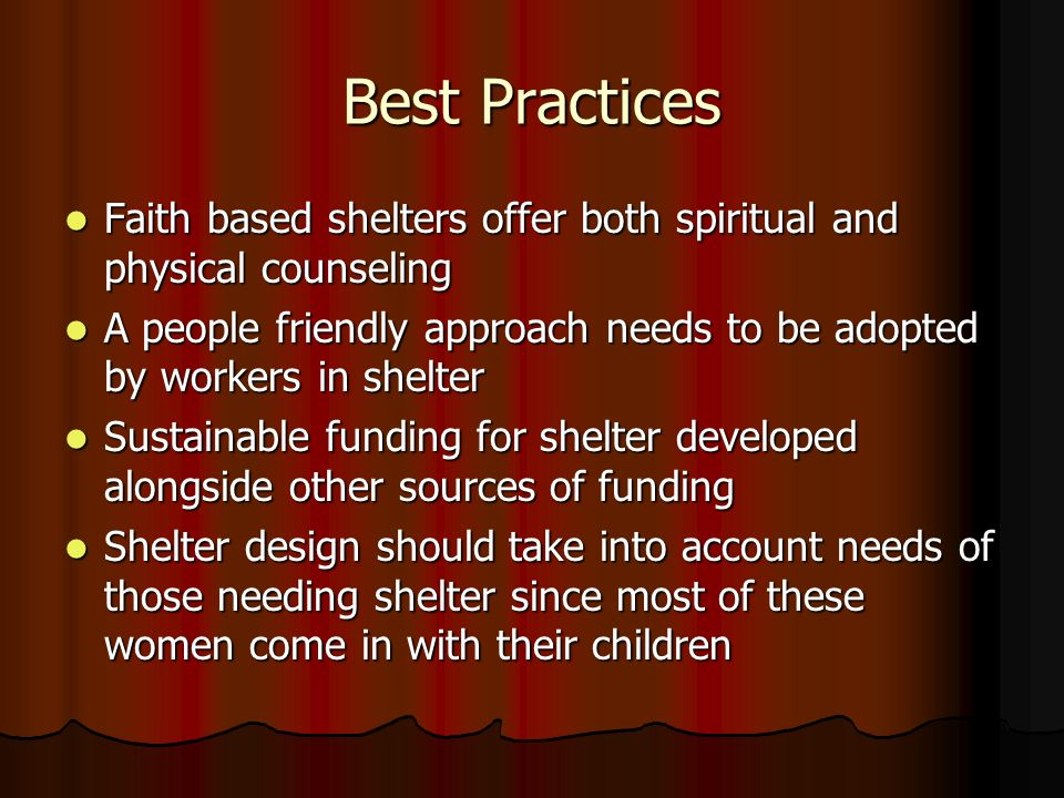 Best Practices Faith based shelters offer both spiritual and physical counseling Faith based shelters offer both spiritual and physical counseling A people friendly approach needs to be adopted by workers in shelter A people friendly approach needs to be adopted by workers in shelter Sustainable funding for shelter developed alongside other sources of funding Sustainable funding for shelter developed alongside other sources of funding Shelter design should take into account needs of those needing shelter since most of these women come in with their children Shelter design should take into account needs of those needing shelter since most of these women come in with their children