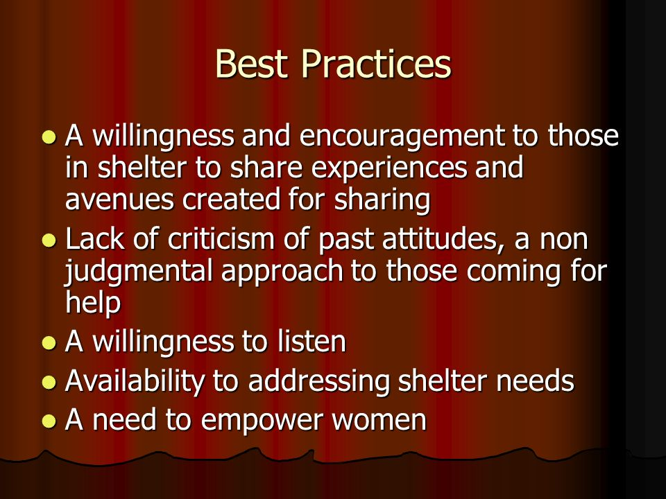 Best Practices A willingness and encouragement to those in shelter to share experiences and avenues created for sharing A willingness and encouragement to those in shelter to share experiences and avenues created for sharing Lack of criticism of past attitudes, a non judgmental approach to those coming for help Lack of criticism of past attitudes, a non judgmental approach to those coming for help A willingness to listen A willingness to listen Availability to addressing shelter needs Availability to addressing shelter needs A need to empower women A need to empower women
