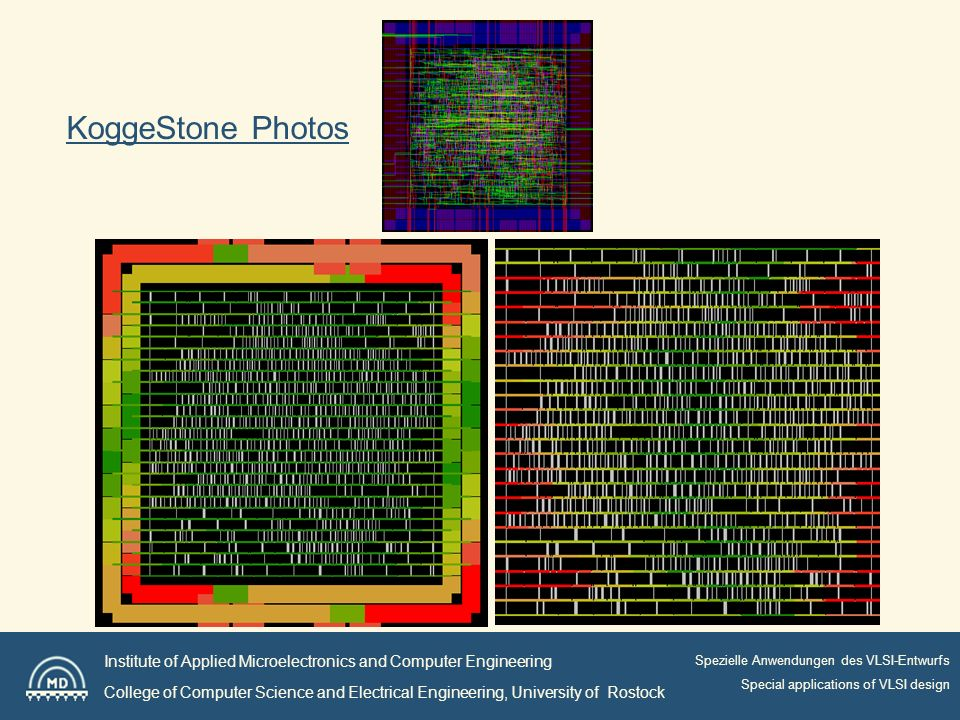 Institute of Applied Microelectronics and Computer Engineering College of Computer Science and Electrical Engineering, University of Rostock Spezielle Anwendungen des VLSI-Entwurfs Special applications of VLSI design KoggeStone Photos