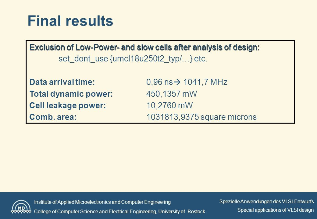 Institute of Applied Microelectronics and Computer Engineering College of Computer Science and Electrical Engineering, University of Rostock Spezielle Anwendungen des VLSI-Entwurfs Special applications of VLSI design Final results Exclusion of Low-Power- and slow cells after analysis of design: set_dont_use {umcl18u250t2_typ/…} etc.