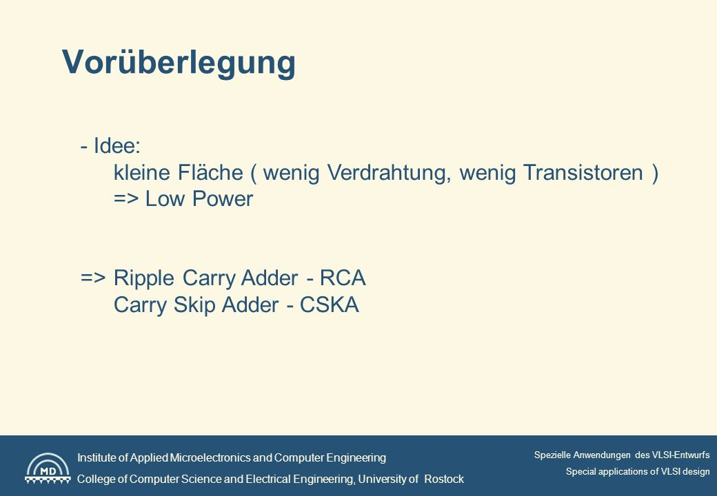 Institute of Applied Microelectronics and Computer Engineering College of Computer Science and Electrical Engineering, University of Rostock Spezielle Anwendungen des VLSI-Entwurfs Special applications of VLSI design Vorüberlegung - Idee: kleine Fläche ( wenig Verdrahtung, wenig Transistoren ) => Low Power =>Ripple Carry Adder - RCA Carry Skip Adder - CSKA