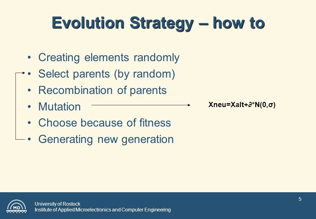 University of Rostock Institute of Applied Microelectronics and Computer Engineering 5 Evolution Strategy – how to Creating elements randomly Select parents (by random) Recombination of parents Mutation Choose because of fitness Generating new generation Xneu=Xalt+*N(0,σ)