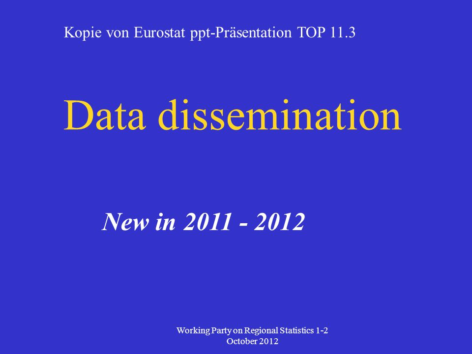 Data dissemination New in 2011 - 2012 Working Party on Regional Statistics 1-2 October 2012 Kopie von Eurostat ppt-Präsentation TOP 11.3