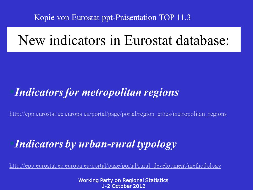 New indicators in Eurostat database: Indicators for metropolitan regions http://epp.eurostat.ec.europa.eu/portal/page/portal/region_cities/metropolitan_regions Indicators by urban-rural typology http://epp.eurostat.ec.europa.eu/portal/page/portal/rural_development/methodology Working Party on Regional Statistics 1-2 October 2012 Kopie von Eurostat ppt-Präsentation TOP 11.3
