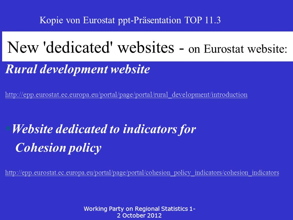 New dedicated websites - on Eurostat website: Rural development website http://epp.eurostat.ec.europa.eu/portal/page/portal/rural_development/introduction Website dedicated to indicators for Cohesion policy http://epp.eurostat.ec.europa.eu/portal/page/portal/cohesion_policy_indicators/cohesion_indicators Working Party on Regional Statistics 1- 2 October 2012 Kopie von Eurostat ppt-Präsentation TOP 11.3