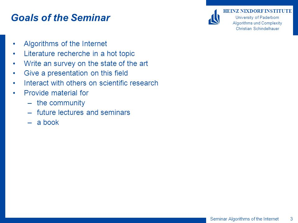 3 HEINZ NIXDORF INSTITUTE University of Paderborn Algorithms und Complexity Christian Schindelhauer Seminar Algorithms of the Internet Goals of the Seminar Algorithms of the Internet Literature recherche in a hot topic Write an survey on the state of the art Give a presentation on this field Interact with others on scientific research Provide material for –the community –future lectures and seminars –a book