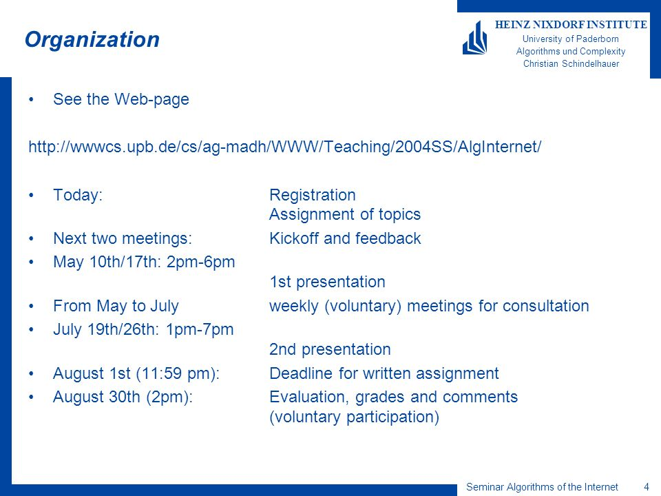 4 HEINZ NIXDORF INSTITUTE University of Paderborn Algorithms und Complexity Christian Schindelhauer Seminar Algorithms of the Internet Organization See the Web-page http://wwwcs.upb.de/cs/ag-madh/WWW/Teaching/2004SS/AlgInternet/ Today:Registration Assignment of topics Next two meetings: Kickoff and feedback May 10th/17th: 2pm-6pm 1st presentation From May to July weekly (voluntary) meetings for consultation July 19th/26th: 1pm-7pm 2nd presentation August 1st (11:59 pm): Deadline for written assignment August 30th (2pm): Evaluation, grades and comments (voluntary participation)