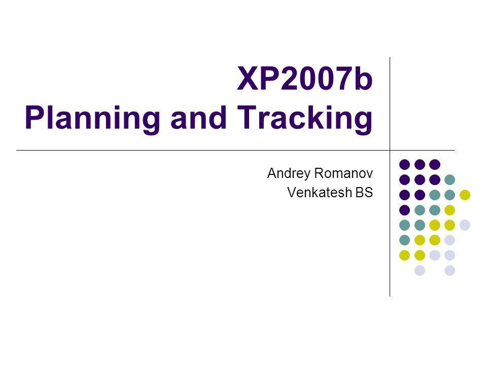 XP2007b Planning and Tracking Andrey Romanov Venkatesh BS