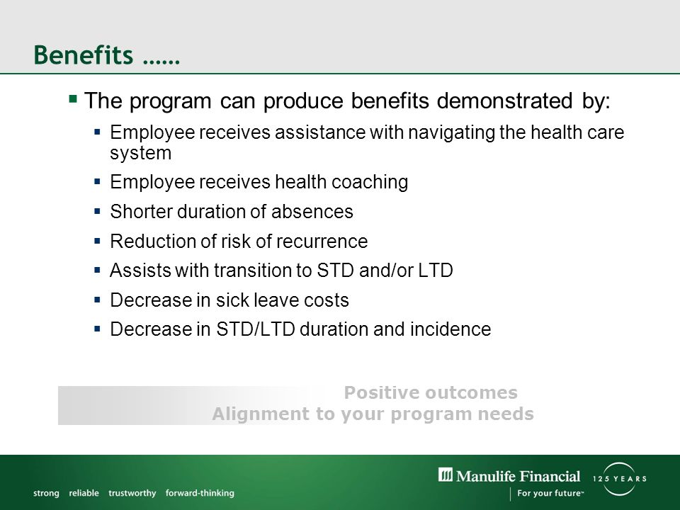 Benefits …… Positive outcomes The program can produce benefits demonstrated by: Employee receives assistance with navigating the health care system Employee receives health coaching Shorter duration of absences Reduction of risk of recurrence Assists with transition to STD and/or LTD Decrease in sick leave costs Decrease in STD/LTD duration and incidence Alignment to your program needs