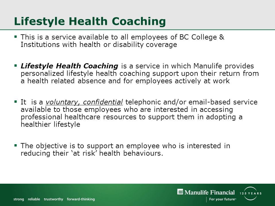 This is a service available to all employees of BC College & Institutions with health or disability coverage Lifestyle Health Coaching is a service in which Manulife provides personalized lifestyle health coaching support upon their return from a health related absence and for employees actively at work It is a voluntary, confidential telephonic and/or  -based service available to those employees who are interested in accessing professional healthcare resources to support them in adopting a healthier lifestyle The objective is to support an employee who is interested in reducing their at risk health behaviours.