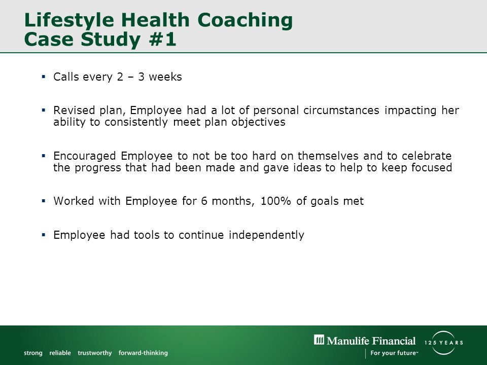 Lifestyle Health Coaching Case Study #1 Calls every 2 – 3 weeks Revised plan, Employee had a lot of personal circumstances impacting her ability to consistently meet plan objectives Encouraged Employee to not be too hard on themselves and to celebrate the progress that had been made and gave ideas to help to keep focused Worked with Employee for 6 months, 100% of goals met Employee had tools to continue independently