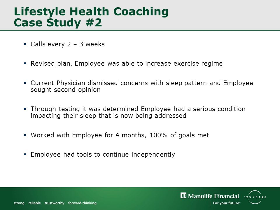 Lifestyle Health Coaching Case Study #2 Calls every 2 – 3 weeks Revised plan, Employee was able to increase exercise regime Current Physician dismissed concerns with sleep pattern and Employee sought second opinion Through testing it was determined Employee had a serious condition impacting their sleep that is now being addressed Worked with Employee for 4 months, 100% of goals met Employee had tools to continue independently