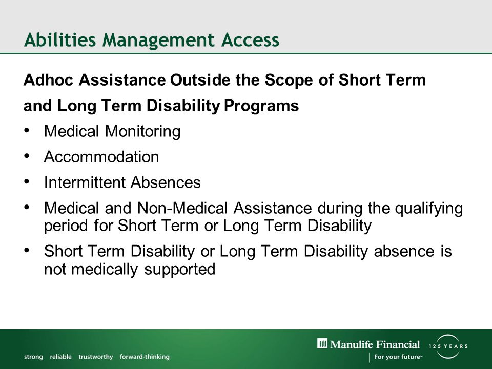 Abilities Management Access Adhoc Assistance Outside the Scope of Short Term and Long Term Disability Programs Medical Monitoring Accommodation Intermittent Absences Medical and Non-Medical Assistance during the qualifying period for Short Term or Long Term Disability Short Term Disability or Long Term Disability absence is not medically supported