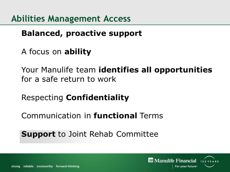 Balanced, proactive support A focus on ability Your Manulife team identifies all opportunities for a safe return to work Respecting Confidentiality Communication in functional Terms Support to Joint Rehab Committee Abilities Management Access