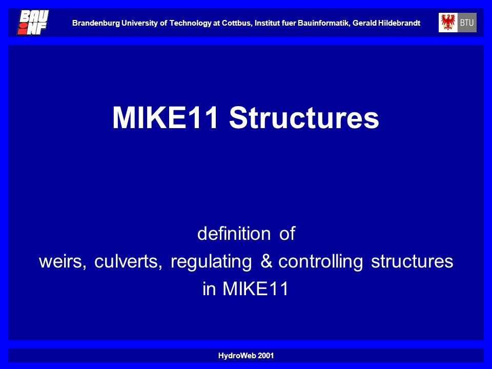 HydroWeb 2001 Brandenburg University of Technology at Cottbus, Institut fuer Bauinformatik, Gerald Hildebrandt MIKE11 Structures definition of weirs, culverts, regulating & controlling structures in MIKE11