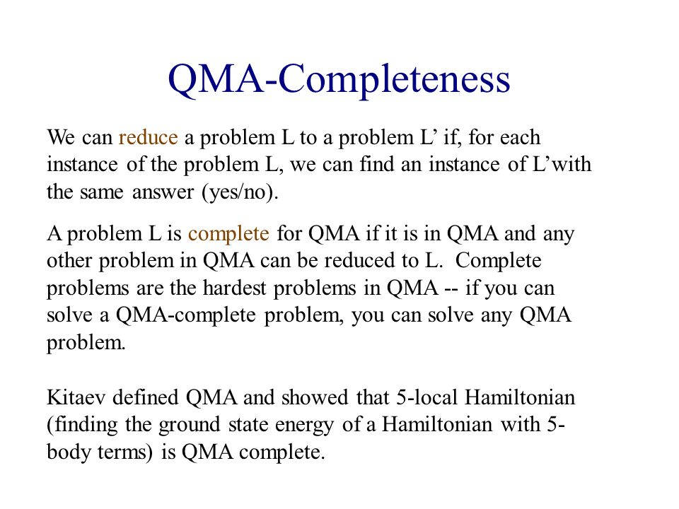 QMA-Completeness Kitaev defined QMA and showed that 5-local Hamiltonian (finding the ground state energy of a Hamiltonian with 5- body terms) is QMA complete.