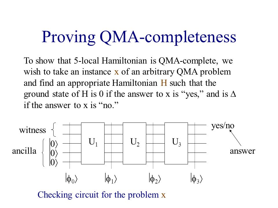 Proving QMA-completeness To show that 5-local Hamiltonian is QMA-complete, we wish to take an instance x of an arbitrary QMA problem and find an appropriate Hamiltonian H such that the ground state of H is 0 if the answer to x is yes, and is if the answer to x is no.