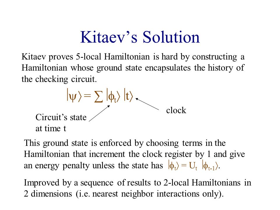 Kitaevs Solution Kitaev proves 5-local Hamiltonian is hard by constructing a Hamiltonian whose ground state encapsulates the history of the checking circuit.