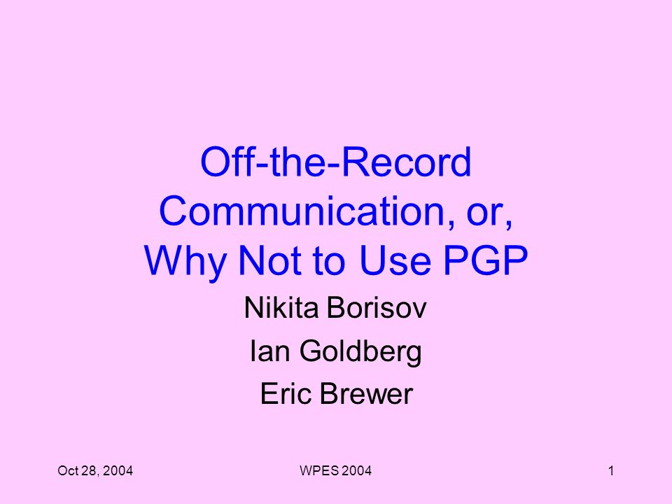 Oct 28, 2004WPES Off-the-Record Communication, or, Why Not to Use PGP Nikita Borisov Ian Goldberg Eric Brewer