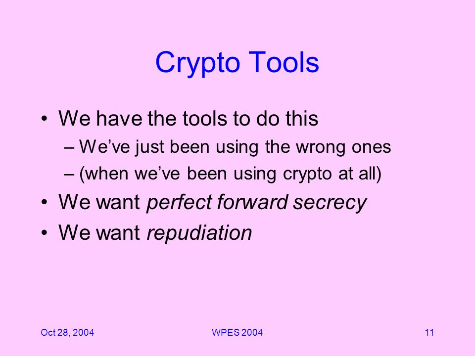 Oct 28, 2004WPES Crypto Tools We have the tools to do this –Weve just been using the wrong ones –(when weve been using crypto at all) We want perfect forward secrecy We want repudiation